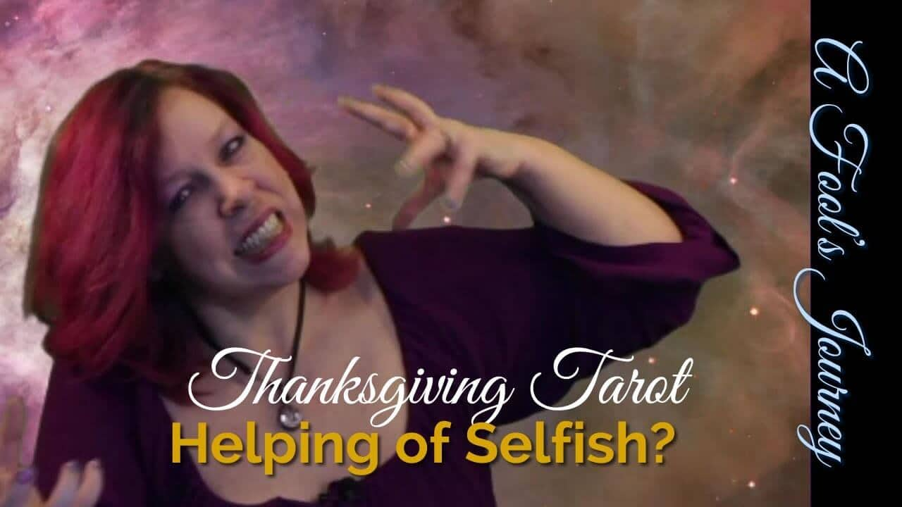 Thanksgiving Tarot Video: Helping of Selfish?