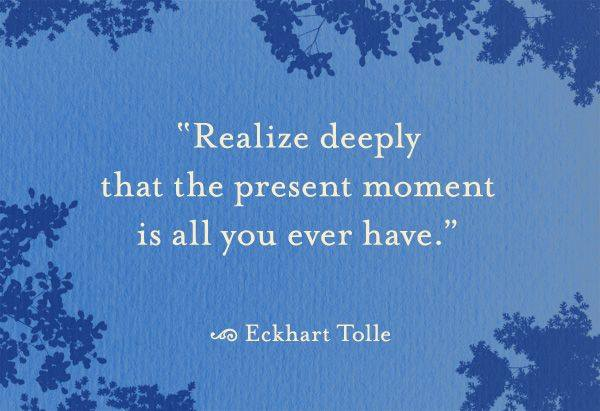 Realize deeply that the present moment is all you ever have. Tolle / Tips for Supporting People in Grief